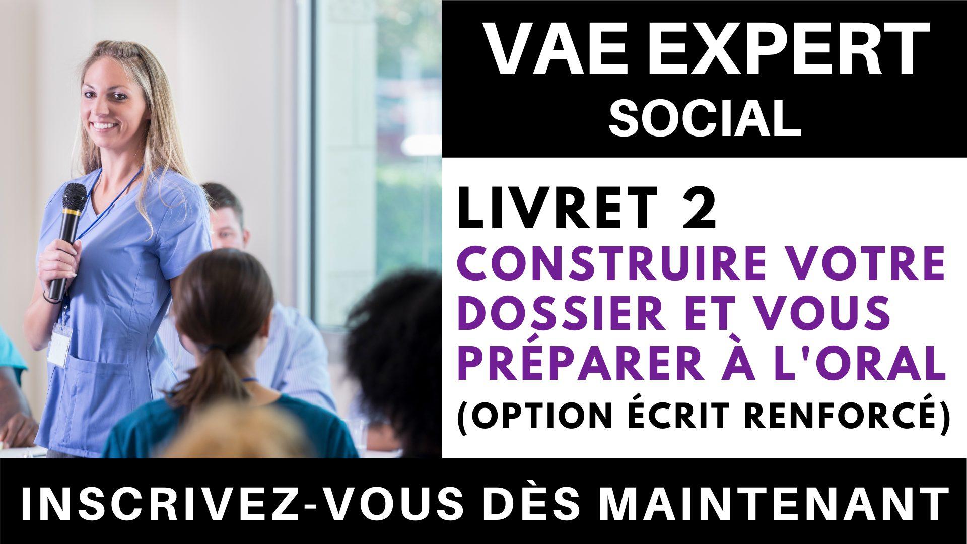 VAE EXPERT SOCIAL - Livret 2 Construire votre dossier et vous préparer à l'oral (option écrit renforcé)